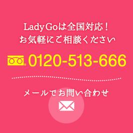 Lady Goは全国対応! お気軽にご相談ください 0120-513-666 メールでお問い合わせ
